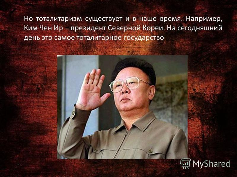 Но тоталитаризм существует и в наше время. Например, Ким Чен Ир – президент Северной Кореи. На сегодняшний день это самое тоталитарное государство