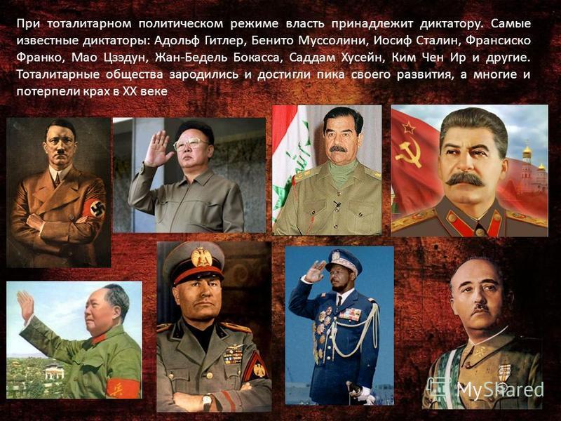 При тоталитарном политическом режиме власть принадлежит диктатору. Самые известные диктаторы: Адольф Гитлер, Бенито Муссолини, Иосиф Сталин, Франсиско Франко, Мао Цзэдун, Жан-Бедель Бокасса, Саддам Хусейн, Ким Чен Ир и другие. Тоталитарные общества з