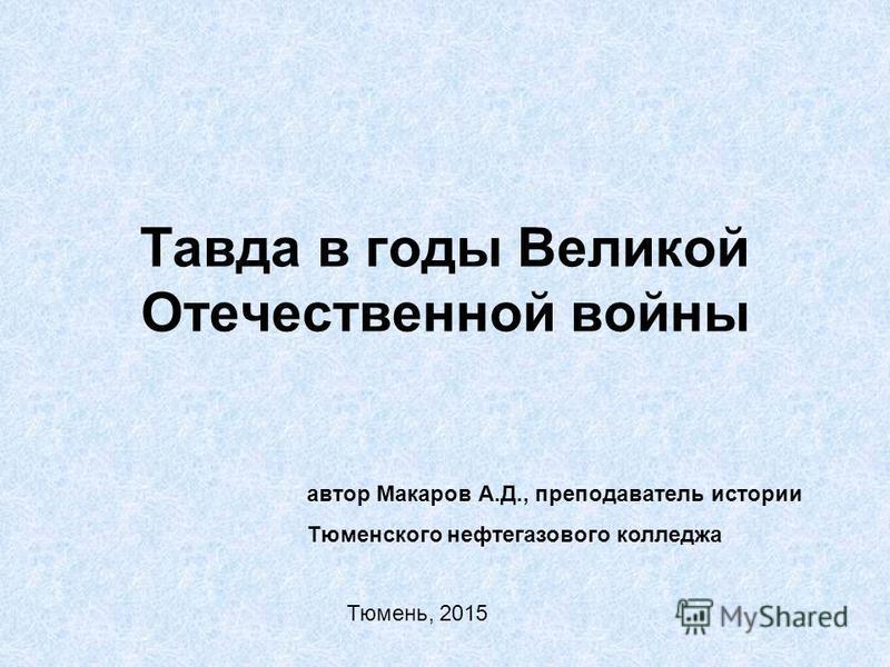 Тавда в годы Великой Отечественной войны автор Макаров А.Д., преподаватель истории Тюменского нефтегазового колледжа Тюмень, 2015