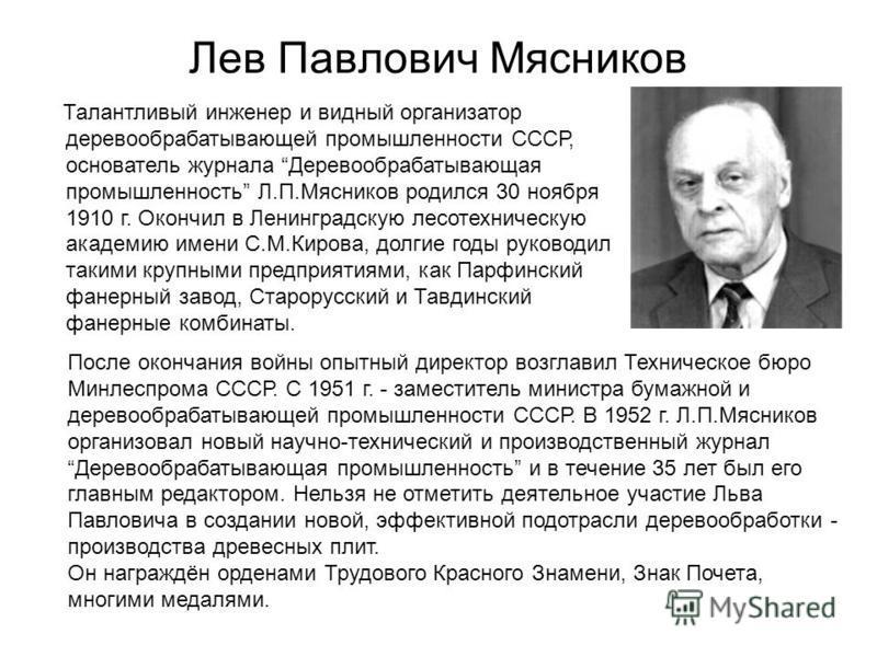 Лев Павлович Мясников Талантливый инженер и видный организатор деревообрабатывающей промышленности СССР, основатель журнала Деревообрабатывающая промышленность Л.П.Мясников родился 30 ноября 1910 г. Окончил в Ленинградскую лесотехническую академию им