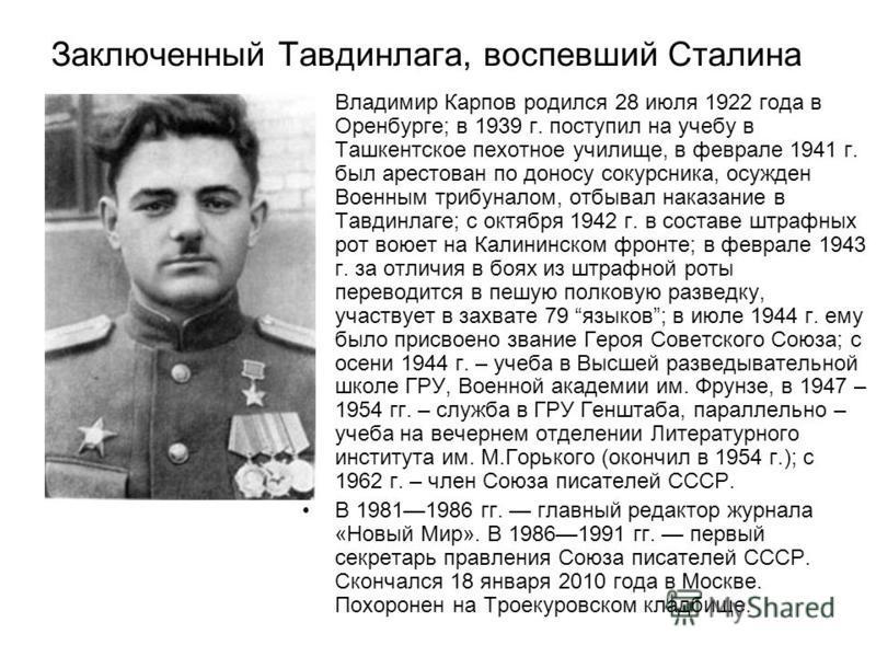 Заключенный Тавдинлага, воспевший Сталина Владимир Карпов родился 28 июля 1922 года в Оренбурге; в 1939 г. поступил на учебу в Ташкентское пехотное училище, в феврале 1941 г. был арестован по доносу сокурсника, осужден Военным трибуналом, отбывал нак