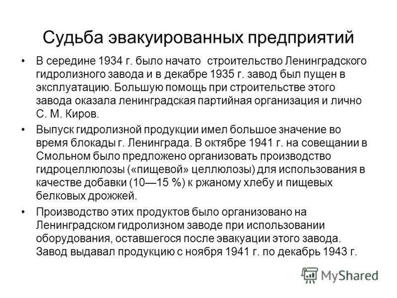 Судьба эвакуированных предприятий В середине 1934 г. было начато строительство Ленинградского гидролизного завода и в декабре 1935 г. завод был пущен в эксплуатацию. Большую помощь при строительстве этого завода оказала ленинградская партийная органи