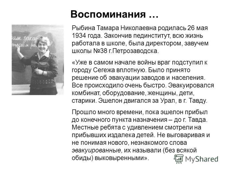 Воспоминания … Рыбина Тамара Николаевна родилась 26 мая 1934 года. Закончив пединститут, всю жизнь работала в школе, была директором, завучем школы 38 г.Петрозаводска. «Уже в самом начале войны враг подступил к городу Сегежа вплотную. Было принято ре