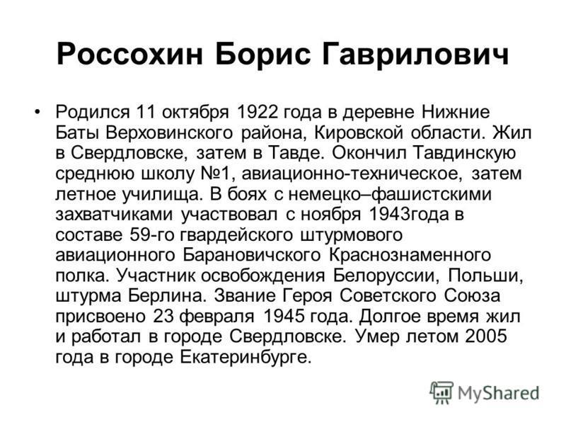 Россохин Борис Гаврилович Родился 11 октября 1922 года в деревне Нижние Баты Верховинского района, Кировской области. Жил в Свердловске, затем в Тавде. Окончил Тавдинскую среднюю школу 1, авиационно-техническое, затем летное училища. В боях с немецко