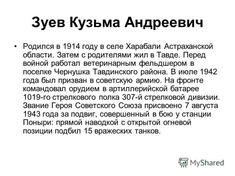 Зуев Кузьма Андреевич Родился в 1914 году в селе Харабали Астраханской области. Затем с родителями жил в Тавде. Перед войной работал ветеринарным фельдшером в поселке Чернушка Тавдинского района. В июле 1942 года был призван в советскую армию. На фро