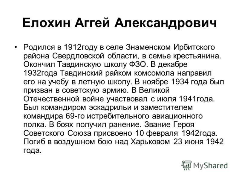 Елохин Аггей Александрович Родился в 1912 году в селе Знаменском Ирбитского района Свердловской области, в семье крестьянина. Окончил Тавдинскую школу ФЗО. В декабре 1932 года Тавдинский райком комсомола направил его на учебу в летную школу. В ноябре