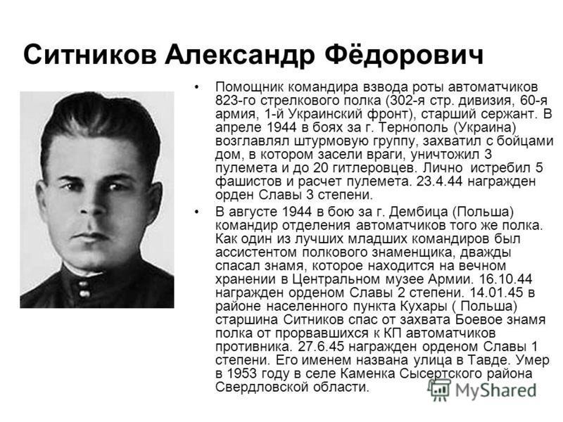 Ситников Александр Фёдорович Помощник командира взвода роты автоматчиков 823-го стрелкового полка (302-я стр. дивизия, 60-я армия, 1-й Украинский фронт), старший сержант. В апреле 1944 в боях за г. Тернополь (Украина) возглавлял штурмовую группу, зах
