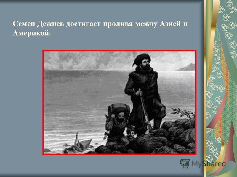 Семен Дежнев достигает пролива между Азией и Америкой.