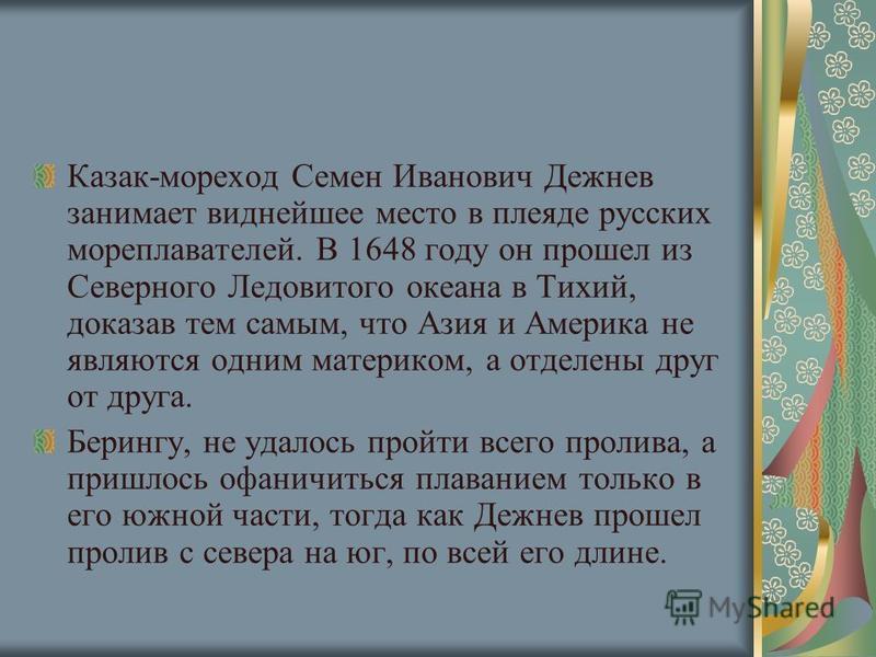 Казак-мореход Семен Иванович Дежнев занимает виднейшее место в плеяде русских мореплавателей. В 1648 году он прошел из Северного Ледовитого океана в Тихий, доказав тем самым, что Азия и Америка не являются одним материком, а отделены друг от друга. Б