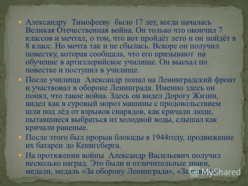 Александру Тимофееву было 17 лет, когда началась Великая Отечественная война. Он только что окончил 7 классов и мечтал, о том, что вот пройдёт лето и он пойдёт в 8 класс. Но мечта так и не сбылась. Вскоре он получил повестку, которая сообщала, что ег