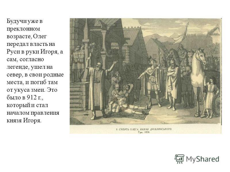 Будучи уже в преклонном возрасте, Олег передал власть на Руси в руки Игоря, а сам, согласно легенде, ушел на север, в свои родные места, и погиб там от укуса змеи. Это было в 912 г., который и стал началом правления князя Игоря.