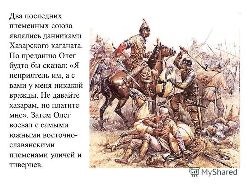 Два последних племенных союза являлись данниками Хазарского каганата. По преданию Олег будто бы сказал: «Я неприятель им, а с вами у меня никакой вражды. Не давайте хазарам, но платите мне». Затем Олег воевал с самыми южными восточно- славянскими пле