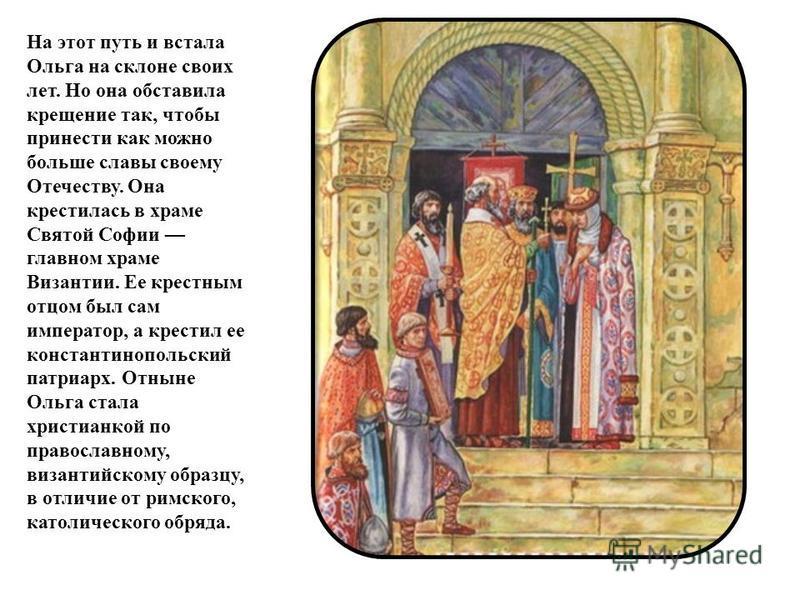 На этот путь и встала Ольга на склоне своих лет. Но она обставила крещение так, чтобы принести как можно больше славы своему Отечеству. Она крестилась в храме Святой Софии главном храме Византии. Ее крестным отцом был сам император, а крестил ее конс