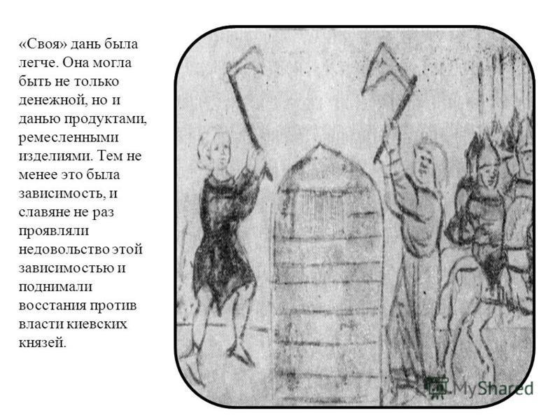 «Своя» дань была легче. Она могла быть не только денежной, но и данью продуктами, ремесленными изделиями. Тем не менее это была зависимость, и славяне не раз проявляли недовольство этой зависимостью и поднимали восстания против власти киевских князей