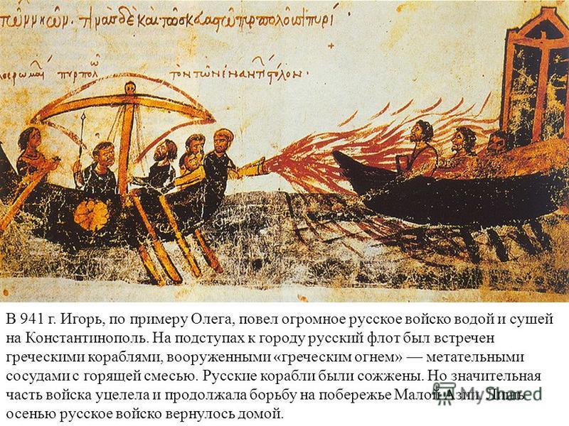 В 941 г. Игорь, по примеру Олега, повел огромное русское войско водой и сушей на Константинополь. На подступах к городу русский флот был встречен греческими кораблями, вооруженными «греческим огнем» метательными сосудами с горящей смесью. Русские кор