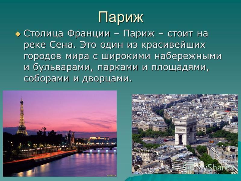 Париж Столица Франции – Париж – стоит на реке Сена. Это один из красивейших городов мира с широкими набережными и бульварами, парками и площадями, соборами и дворцами. Столица Франции – Париж – стоит на реке Сена. Это один из красивейших городов мира