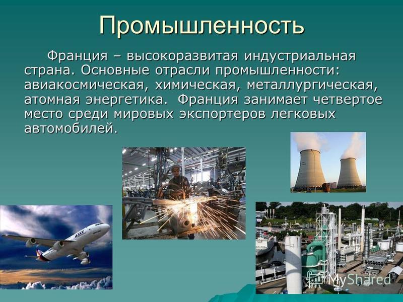 Промышленность Франция – высокоразвитая индустриальная страна. Основные отрасли промышленности: авиакосмическая, химическая, металлургическая, атомная энергетика. Франция занимает четвертое место среди мировых экспортеров легковых автомобилей. Франци