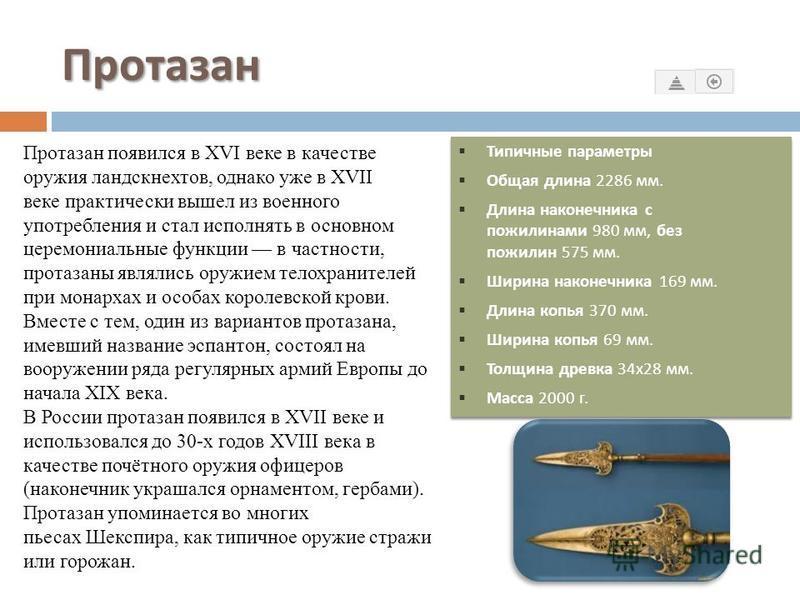 Протазан Протазан (от нем. Partisane) колющее древковое холодное оружие, разновидность копья. Имеет длинный, широкий и плоский металлический наконечник, насаженный на длинное (2,5 м и более) древко. Характерной особенностью наконечника протазана явля
