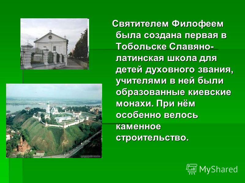 Святителем Филофеем была создана первая в Тобольске Славяно- латинская школа для детей духовного звания, учителями в ней были образованные киевские монахи. При нём особенно велось каменное строительство. Святителем Филофеем была создана первая в Тобо