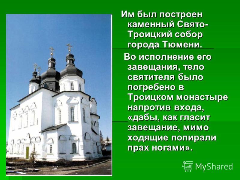 Им был построен каменный Свято- Троицкий собор города Тюмени. Им был построен каменный Свято- Троицкий собор города Тюмени. Во исполнение его завещания, тело святителя было погребено в Троицком монастыре напротив входа, «дабы, как гласит завещание, м