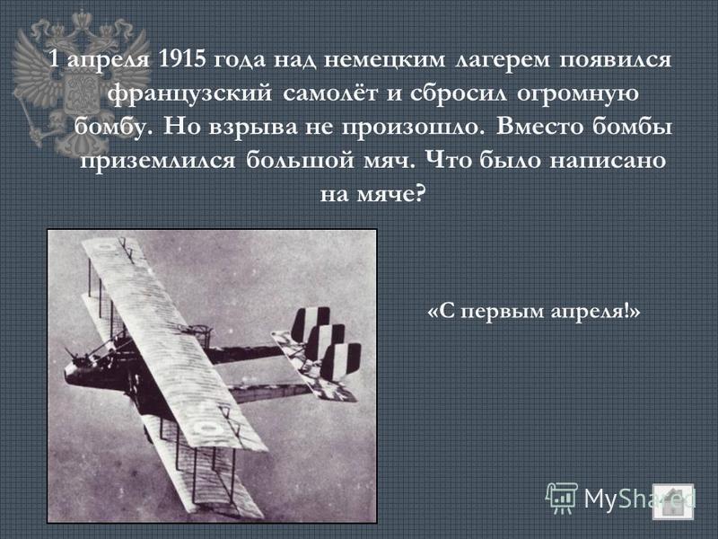 1 апреля 1915 года над немецким лагерем появился французский самолёт и сбросил огромную бомбу. Но взрыва не произошло. Вместо бомбы приземлился большой мяч. Что было написано на мяче? «С первым апреля!»