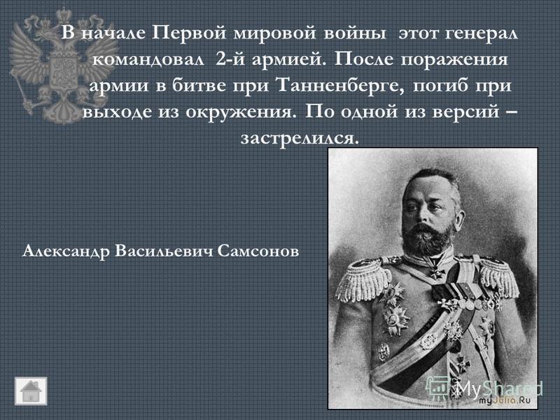 В начале Первой мировой войны этот генерал командовал 2-й армией. После поражения армии в битве при Танненберге, погиб при выходе из окружения. По одной из версий – застрелился. Александр Васильевич Самсонов