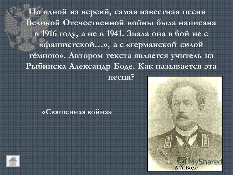 По одной из версий, самая известная песня Великой Отечественной войны была написана в 1916 году, а не в 1941. Звала она в бой не с «фашистской…», а с «германской силой тёмною». Автором текста является учитель из Рыбинска Александр Боде. Как называетс