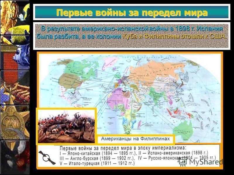 Первые войны за передел мира В результате американо-испанской войны в 1898 г. Испания была разбита, а ее колонии Куба и Филиппины отошли к США. Американцы на Филиппинах
