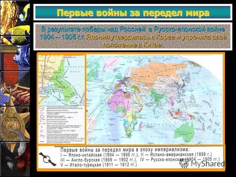 Первые войны за передел мира В результате победы над Россией в Русско-японской войне 1904 – 1905 г.г. Япония утвердилась в Корее и упрочила своё положение в Китае.