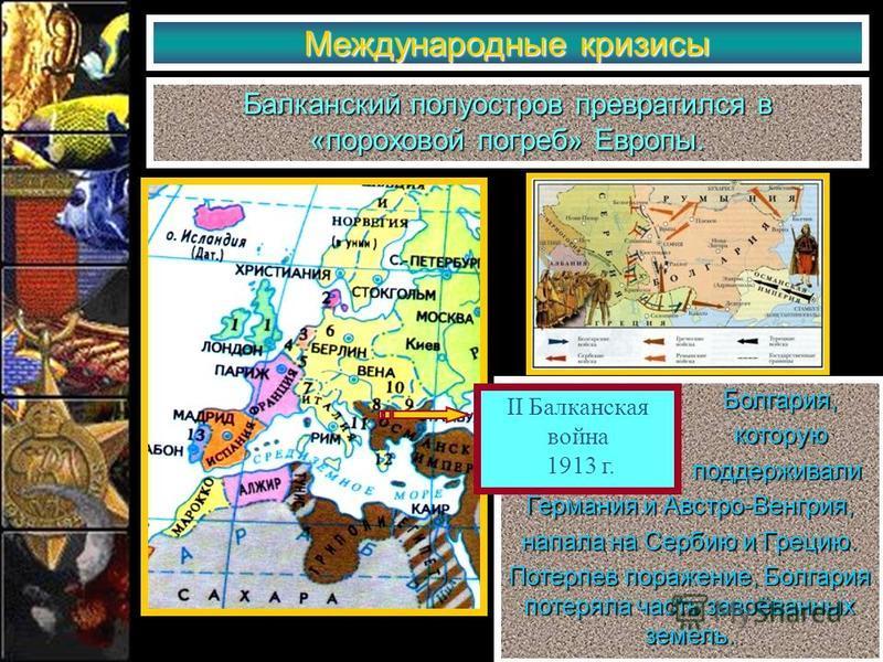 Международные кризисы Балканский полуостров превратился в «пороховой погреб» Европы. Болгария, Болгария, которую которую поддерживали поддерживали Германия и Австро-Венгрия, напала на Сербию и Грецию. Потерпев поражение, Болгария потеряла часть завоё