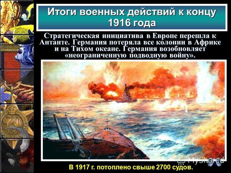 Стратегическая инициатива в Европе перешла к Антанте. Германия потеряла все колонии в Африке и на Тихом океане. Германия возобновляет «неограниченную подводную войну». Итоги военных действий к концу 1916 года В 1917 г. потоплено свыше 2700 судов.
