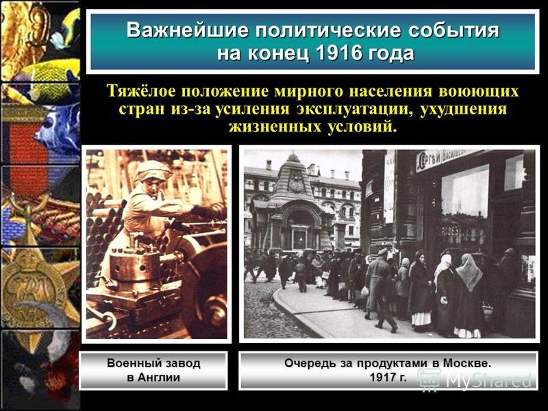 Важнейшие политические события на конец 1916 года Тяжёлое положение мирного населения воюющих стран из-за усиления эксплуатации, ухудшения жизненных условий. Военный завод в Англии Очередь за продуктами в Москве. 1917 г.