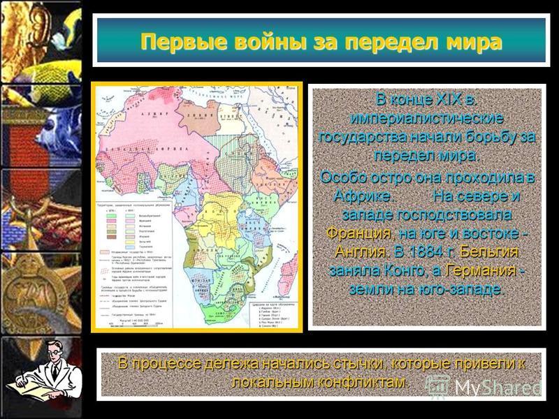 Первые войны за передел мира В конце XIX в. империалистические государства начали борьбу за передел мира. Особо остро она проходила в Африке. На севере и западе господствовала Франция, на юге и востоке - Англия. В 1884 г. Бельгия заняла Конго, а Герм