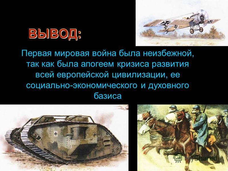 ВЫВОД:ВЫВОД: Первая мировая война была неизбежной, так как была апогеем кризиса развития всей европейской цивилизации, ее социально-экономического и духовного базиса