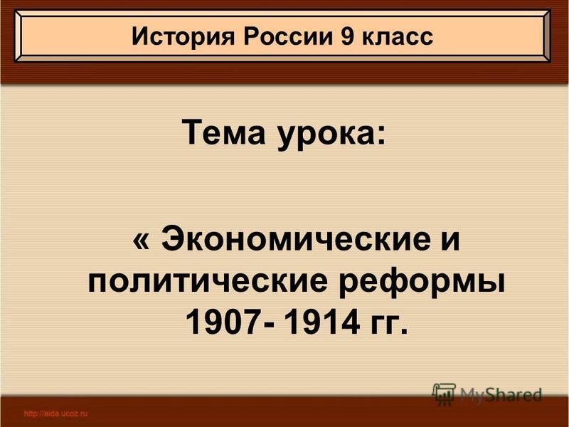 Тема урока: « Экономические и политические реформы 1907- 1914 гг. История России 9 класс
