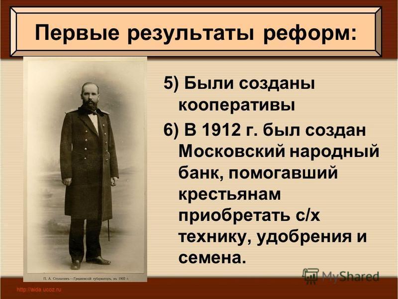 5) Были созданы кооперативы 6) В 1912 г. был создан Московский народный банк, помогавший крестьянам приобретать с/х технику, удобрения и семена. Первые результаты реформ: