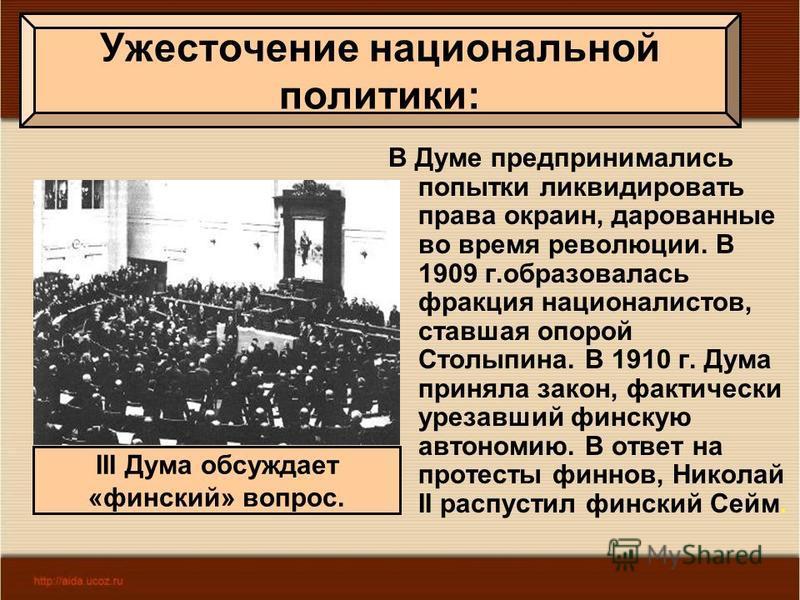 В Думе предпринимались попытки ликвидировать права окраин, дарованные во время революции. В 1909 г.образовалась фракция националистов, ставшая опорой Столыпина. В 1910 г. Дума приняла закон, фактически урезавший финскую автономию. В ответ на протесты