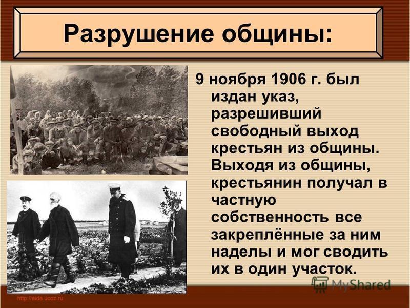 9 ноября 1906 г. был издан указ, разрешивший свободный выход крестьян из общины. Выходя из общины, крестьянин получал в частную собственность все закреплённые за ним наделы и мог сводить их в один участок. Разрушение общины: