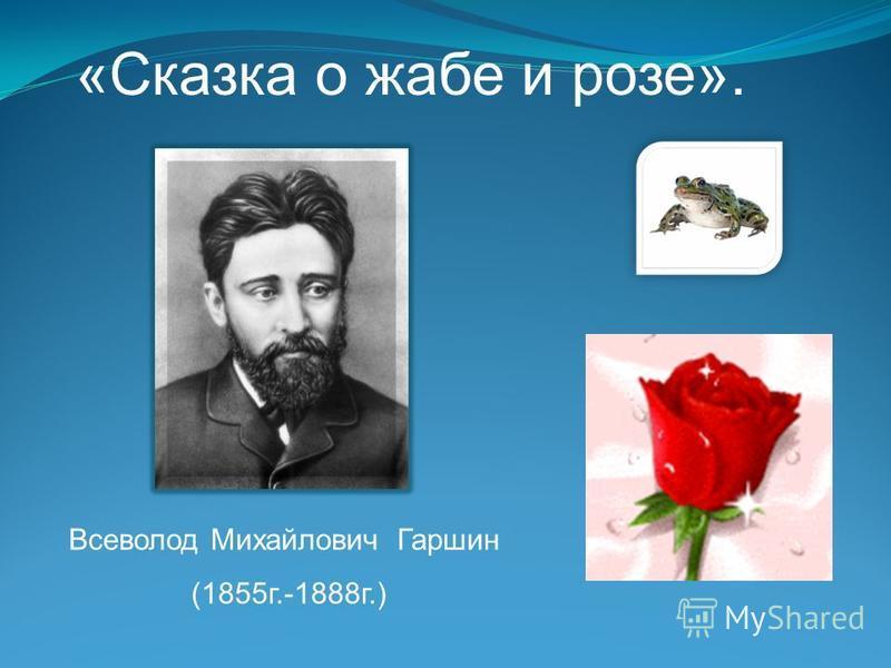«Сказка о жабе и розе». Всеволод Михайлович Гаршин (1855 г.-1888 г.)