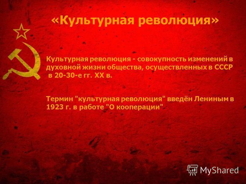 «Культурная революция» Культурная революция - совокупность изменений в духовной жизни общества, осуществленных в СССР в 20-30-е гг. XX в. Термин культурная революция введён Лениным в 1923 г. в работе О кооперации