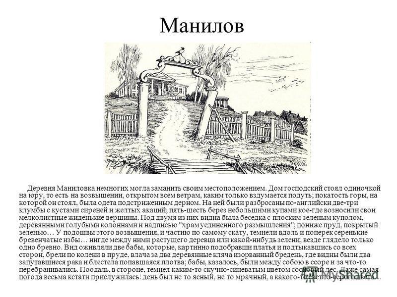 Манилов Деревня Маниловка немногих могла заманить своим местоположением. Дом господский стоял одиночкой на юру, то есть на возвышении, открытом всем ветрам, каким только вздумается подуть; покатость горы, на которой он стоял, была одета подстриженным