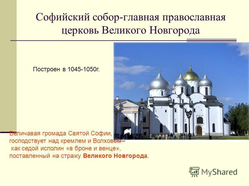 Софийский собор-главная православная церковь Великого Новгорода Величавая громада Святой Софии, господствует над кремлем и Волховом как седой исполин «в броне и венце», поставленный на стражу Великого Новгорода. Построен в 1045-1050 г.