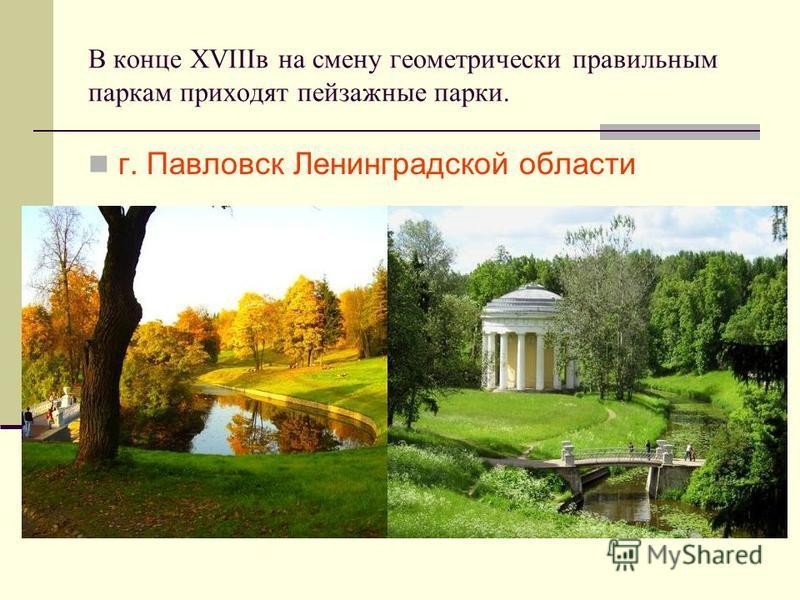 В конце XVIIIв на смену геометрически правильным паркам приходят пейзажные парки. г. Павловск Ленинградской области