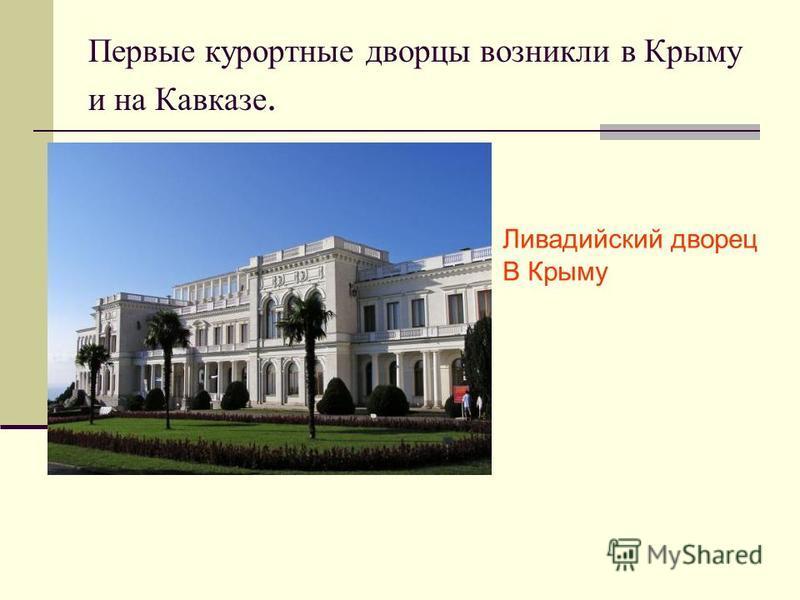 Первые курортные дворцы возникли в Крыму и на Кавказе. Ливадийский дворец В Крыму