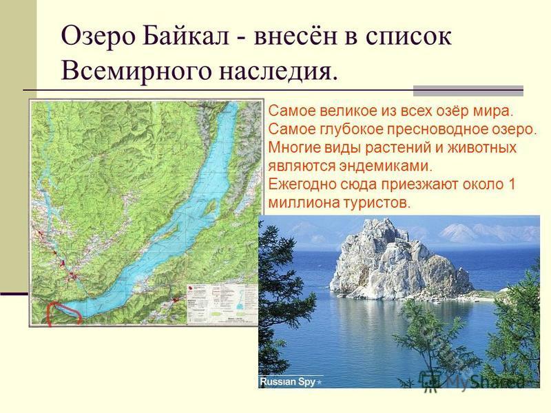 Озеро Байкал - внесён в список Всемирного наследия. Самое великое из всех озёр мира. Самое глубокое пресноводное озеро. Многие виды растений и животных являются эндемиками. Ежегодно сюда приезжают около 1 миллиона туристов.
