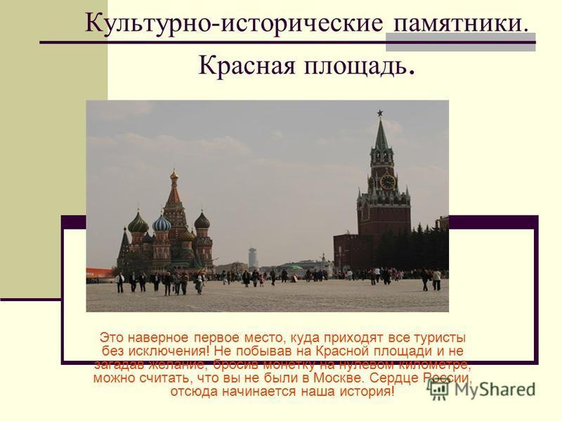 Культурно-исторические памятники. Красная площадь. Это наверное первое место, куда приходят все туристы без исключения! Не побывав на Красной площади и не загадав желание, бросив монетку на нулевом километре, можно считать, что вы не были в Москве. С