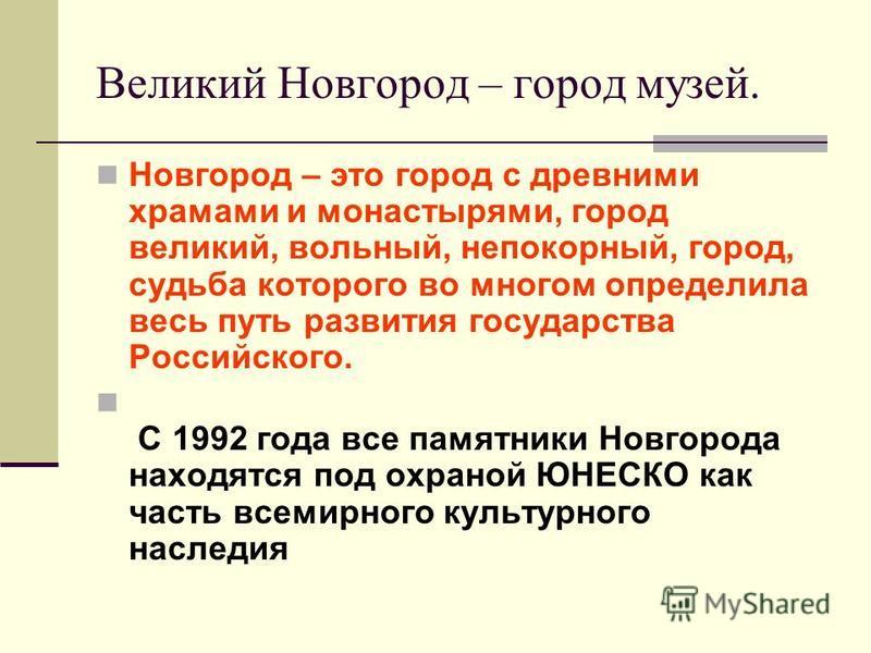 Великий Новгород – город музей. Новгород – это город с древними храмами и монастырями, город великий, вольный, непокорный, город, судьба которого во многом определила весь путь развития государства Российского. С 1992 года все памятники Новгорода нах