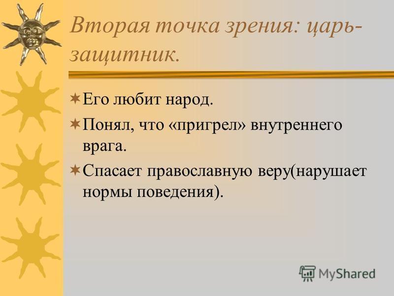 Вторая точка зрения: царь- защитник. Его любит народ. Понял, что «пригрел» внутреннего врага. Спасает православную веру(нарушает нормы поведения).