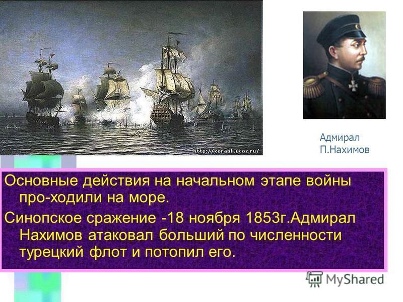 Основные действия на начальном этапе войны про-ходили на море. Синопское сражение -18 ноября 1853 г.Адмирал Нахимов атаковал больший по численности турецкий флот и потопил его. Адмирал П.Нахимов