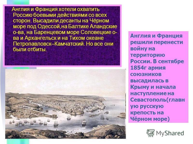Англия и Франция хотели охватить Россию боевыми действиями со всех сторон. Высадили десанты на Чёрном море под Одессой,на Балтике Аландские о-ва, на Баренцевом море Соловецкие о- ва и Архангельск и на Тихом океане Петропавловск–Камчатский. Но все они
